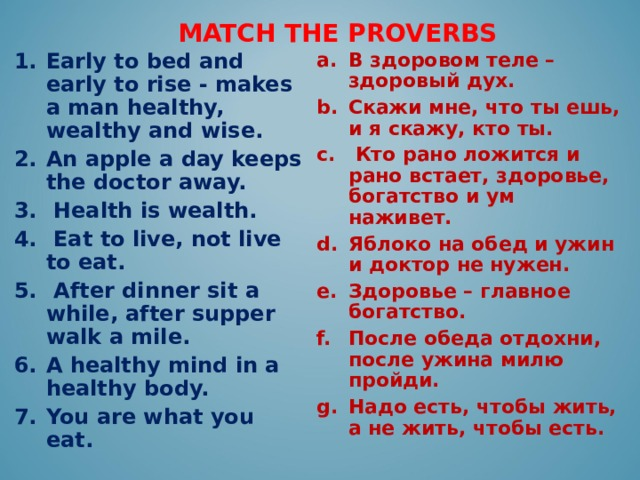 MATCH THE PROVERBS В здоровом теле – здоровый дух. Скажи мне, что ты ешь, и я скажу, кто ты.  Кто рано ложится и рано встает, здоровье, богатство и ум наживет.  Яблоко на обед и ужин и доктор не нужен. Здоровье – главное богатство. После обеда отдохни, после ужина милю пройди. Надо есть, чтобы жить, а не жить, чтобы есть. Early to bed and early to rise - makes a man healthy, wealthy and wise. An apple a day keeps the doctor away.  Health is wealth.  Eat to live, not live to eat.  After dinner sit a while, after supper walk a mile. A healthy mind in a healthy body. You are what you eat.