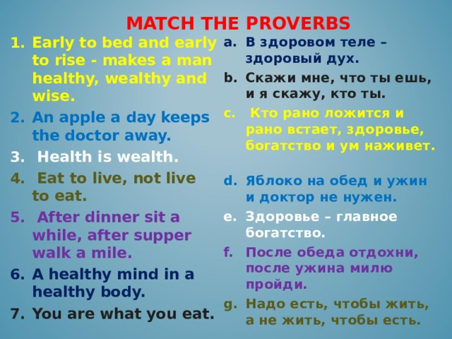 MATCH THE PROVERBS В здоровом теле – здоровый дух. Скажи мне, что ты ешь, и я скажу, кто ты.  Кто рано ложится и рано встает, здоровье, богатство и ум наживет.  Яблоко на обед и ужин и доктор не нужен. Здоровье – главное богатство. Early to bed and early to rise - makes a man healthy, wealthy and wise. После обеда отдохни, после ужина милю пройди. An apple a day keeps the doctor away. Надо есть, чтобы жить, а не жить, чтобы есть.  Health is wealth.  Eat to live, not live to eat.  After dinner sit a while, after supper walk a mile. A healthy mind in a healthy body. You are what you eat.