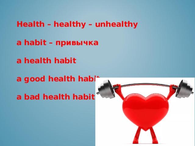 Health – healthy – unhealthy  a habit – привычка  a health habit  a good health habit  a bad health habit