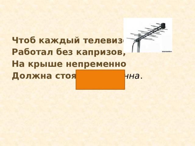 Чтоб каждый телевизор Работал без капризов, На крыше непременно Должна стоять … антенна .