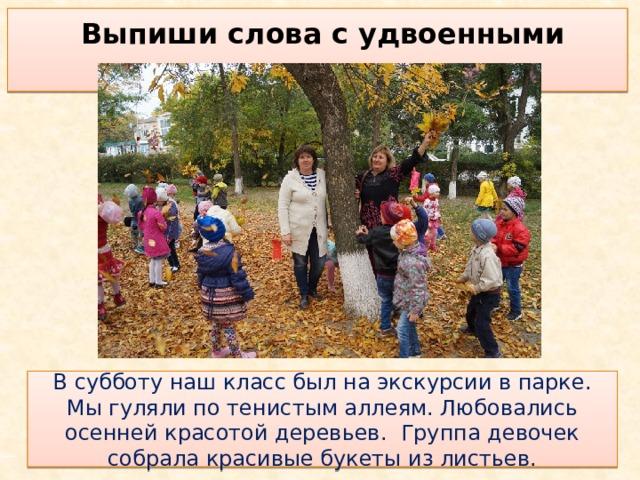 Выпиши слова с удвоенными согласными  В субботу наш класс был на экскурсии в парке. Мы гуляли по тенистым аллеям. Любовались осенней красотой деревьев. Группа девочек собрала красивые букеты из листьев.