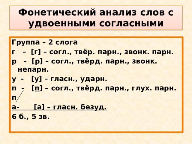 Фонетический анализ слов с удвоенными согласными Группа – 2 слога г – [г] – согл., твёр. парн., звонк. парн. р - [р] – согл., твёрд. парн., звонк. непарн. у - [у] – гласн., ударн. п - [ п ] – согл., твёрд. парн., глух. парн. п а- [а] – гласн. безуд. 6 б., 5 зв.