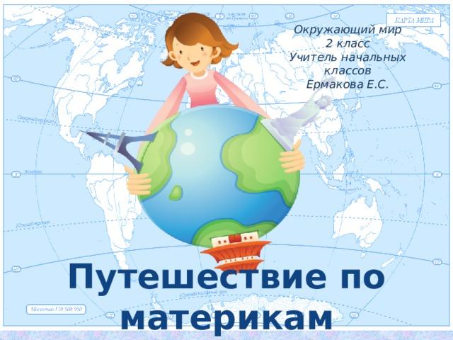 Окружающий мир 2 класс Учитель начальных классов Ермакова Е.С. Путешествие по материкам