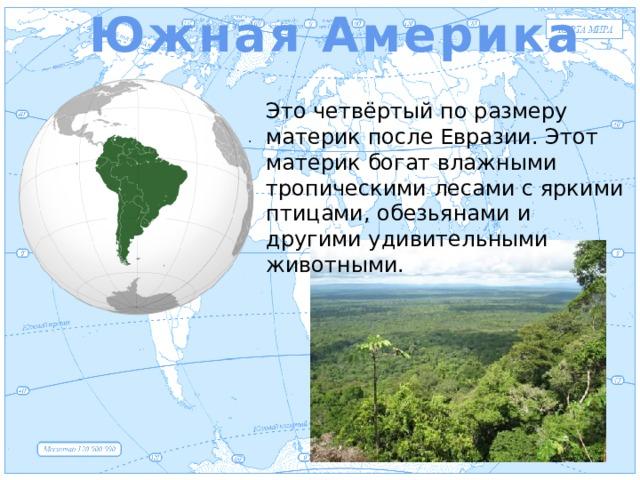 Южная Америка Евразия Это четвёртый по размеру материк после Евразии. Этот материк богат влажными тропическими лесами с яркими птицами, обезьянами и другими удивительными животными. .