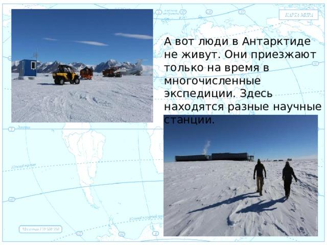 Евразия А вот люди в Антарктиде не живут. Они приезжают только на время в многочисленные экспедиции. Здесь находятся разные научные станции. .