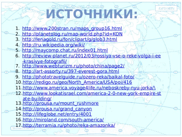 Источники:  Евразия http://www.200stran.ru/maps_group16.html http://planetolog.ru/map-world.php?id=KON http://lenagold.ru/fon/clipart/g/glob3.html http://ru.wikipedia.org/wiki/ http://maycomp.chat.ru/index01.html http://review-planet.ru/2012/03/rossiya-vse-o-reke-volga-i-ee-krasivye-fotografii/ http://www.webturizm.ru/photo/china/page2/ http://art-assorty.ru/397-everest-gora.html http://phototravelguide.ru/ozero-reka/baikal-foto/ http://redigo.ru/geo/North_America/USA/poi/416 http://www.america.voyage4life.ru/neboskreby-nyu-jorka/ \ http://www.lookatisrael.com/america-2-0-new-york-empire-state-building/ http://prousa.ru/mount_rushmore http://prousa.ru/grand_canyon http://lifeglobe.net/entry/4001 http://miroland.com/south-america/ http://terramia.ru/photo/reka-amazonka/ .