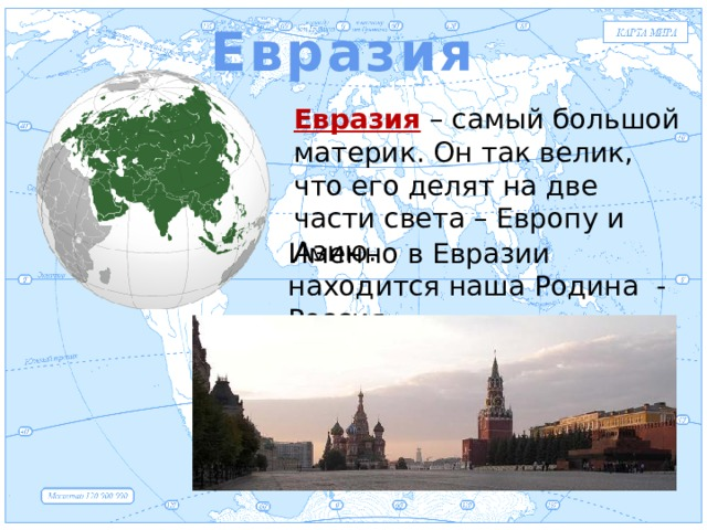 Евразия Евразия Евразия – самый большой материк. Он так велик, что его делят на две части света – Европу и Азию. Именно в Евразии находится наша Родина - Россия.