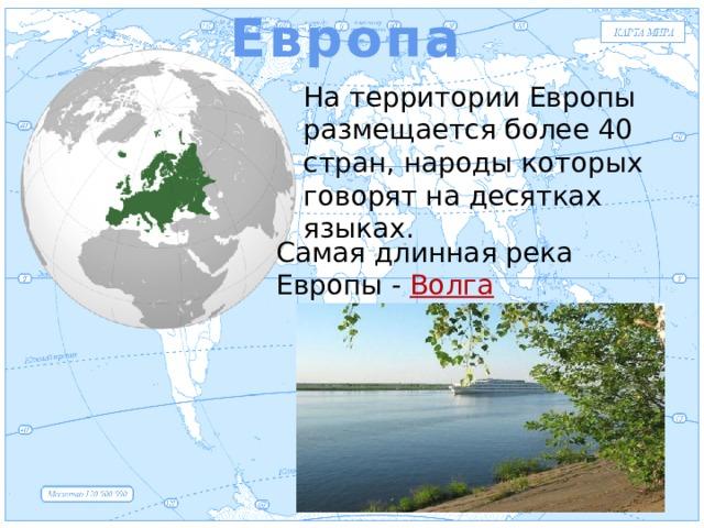 Европа Евразия На территории Европы размещается более 40 стран, народы которых говорят на десятках языках. Самая длинная река Европы - Волга