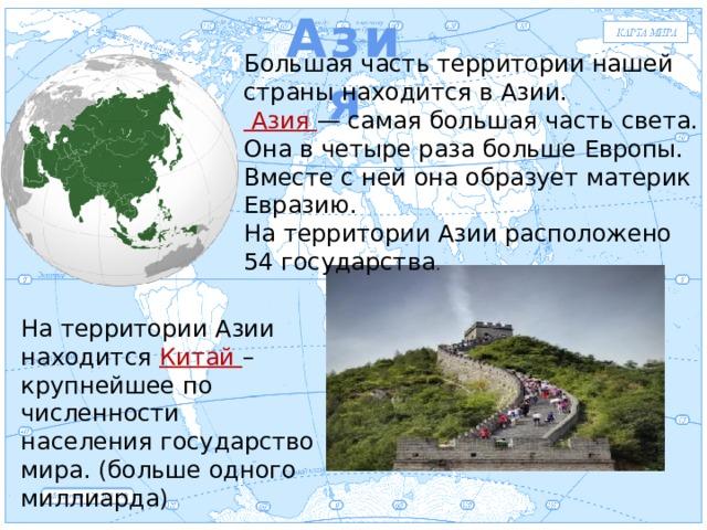 Азия Евразия Большая часть территории нашей страны находится в Азии.  Азия — самая большая часть света. Она в четыре раза больше Европы. Вместе с ней она образует материк Евразию. На территории Азии расположено 54 государства . На территории Азии находится Китай – крупнейшее по численности населения государство мира. (больше одного миллиарда)