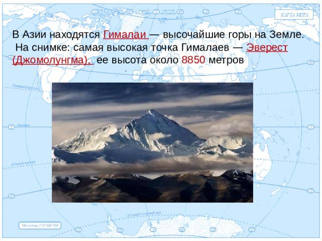 Евразия В Азии находятся Гималаи — высочайшие горы на Земле.  На снимке: самая высокая точка Гималаев —  Эверест (Джомолунгма), ее высота около 8850 метров .