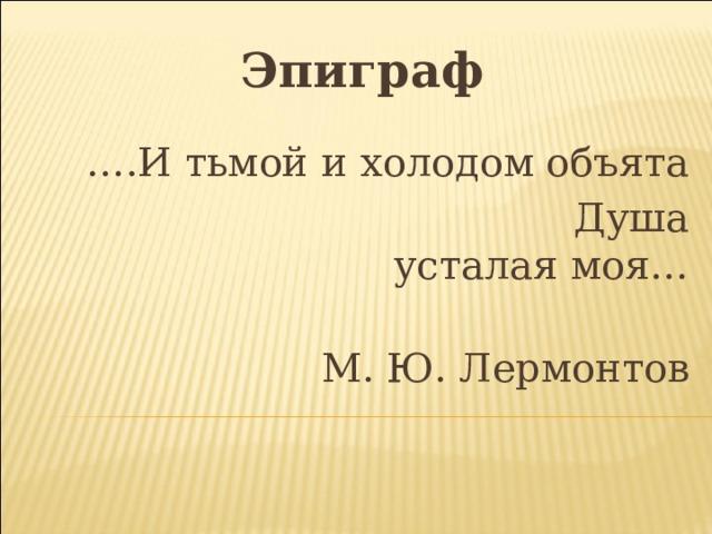 Эпиграф … .И тьмой и холодом объята  Душа усталая моя…  М. Ю. Лермонтов