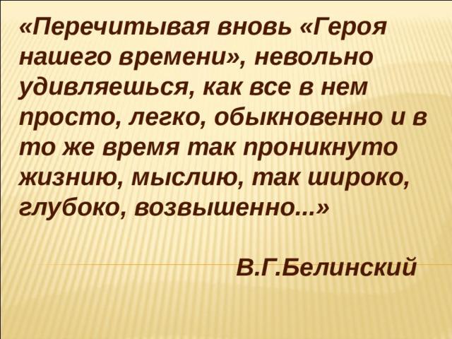 «Перечитывая вновь «Героя нашего времени», невольно удивляешься, как все в нем просто, легко, обыкновенно и в то же время так проникнуто жизнию, мыслию, так широко, глубоко, возвышенно...»  В.Г.Белинский