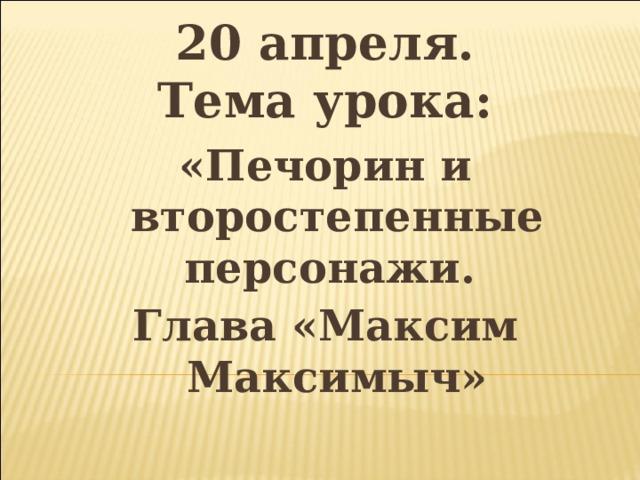20 апреля.  Тема урока: «Печорин и второстепенные персонажи. Глава «Максим Максимыч»