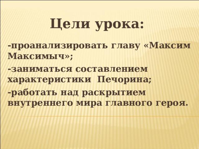 Цели урока: -проанализировать главу «Максим Максимыч»; -заниматься составлением характеристики Печорина; -работать над раскрытием внутреннего мира главного героя.