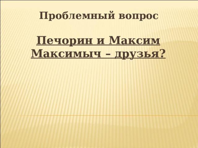 Проблемный вопрос Печорин и Максим Максимыч – друзья?