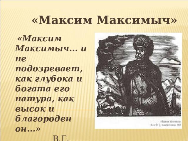 «Максим Максимыч»  «Максим Максимыч... и не подозревает, как глубока и богата его натура, как высок и благороден он...»  В.Г. Белинский