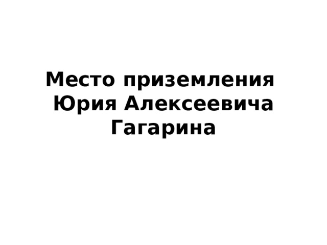 Место приземления  Юрия Алексеевича Гагарина
