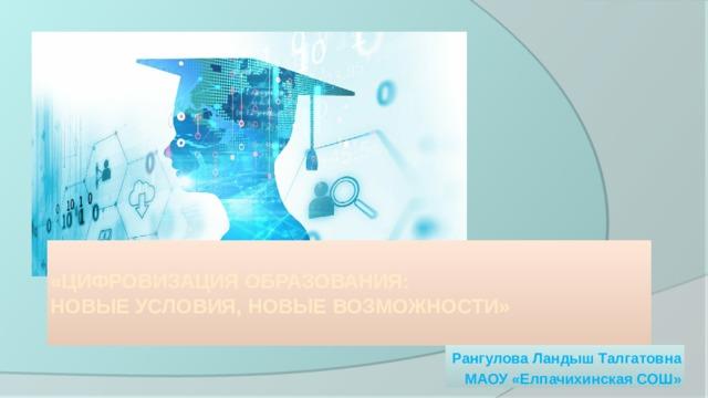 «Цифровизация образования:  новые условия, новые возможности»   Рангулова Ландыш Талгатовна МАОУ «Елпачихинская СОШ»