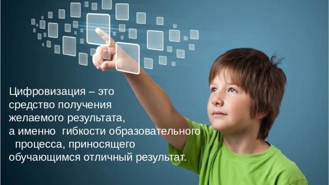 Цифровизация – это средство получения желаемого результата, а именно гибкости образовательного  процесса, приносящего обучающимся отличный результат. Цифровизация – это средство получения желаемого результата, а именно гибкости образовательного процесса, приносящего обучающимся отличный результат.