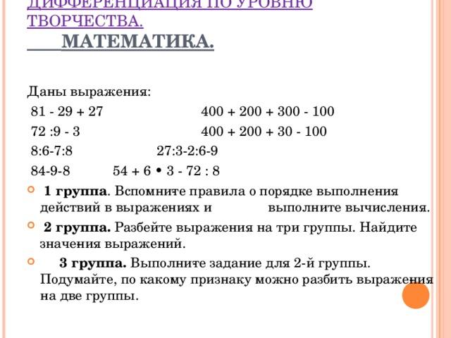 ДИФФЕРЕНЦИАЦИЯ ПО УРОВНЮ ТВОРЧЕСТВА.   МАТЕМАТИКА.   Даны выражения:  81 - 29 + 27  400 + 200 + 300 - 100  72 :9 - 3    400 + 200 + 30 - 100  8:6-7:8   27:3-2:6-9  84-9-8    54 + 6 • 3 - 72 : 8  1 группа . Вспомните правила о порядке выполнения действий в выражениях и выполните вычисления.  2 группа. Разбейте выражения на три группы. Найдите значения выражений.  3 группа. Выполните задание для 2-й группы. Подумайте, по какому признаку можно разбить выражения на две группы.