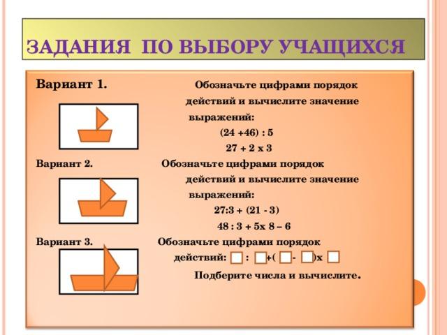 ЗАДАНИЯ ПО ВЫБОРУ УЧАЩИХСЯ Вариант 1.  Обозначьте цифрами порядок  действий и вычислите значение  выражений:  (24 +46) : 5  27 + 2 х 3  Вариант 2.  Обозначьте цифрами порядок  действий и вычислите значение  выражений:  27:3 + (21 - 3)  48 : 3 + 5х 8 – 6 Вариант 3. Обозначьте цифрами порядок  действий: : +( - )х  Подберите числа и вычислите .