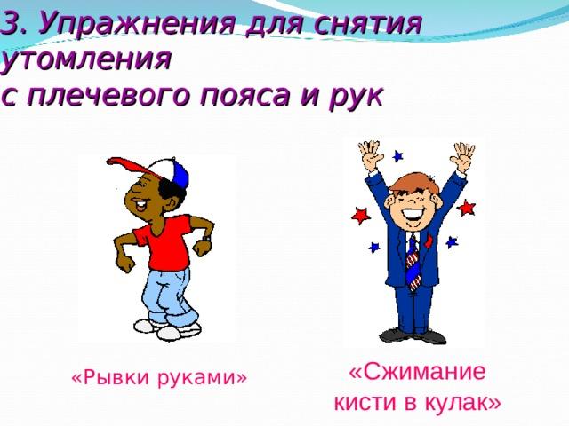 3. Упражнения для снятия утомления  с плечевого пояса и рук  «Сжимание  кисти в кулак» «Рывки руками»