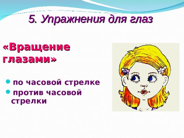 5. Упражнения для глаз  «Вращение глазами»  по часовой стрелке против часовой стрелки