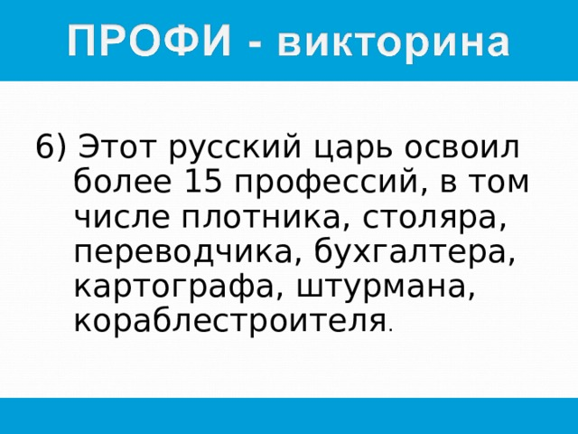 6) Этот русский царь освоил более 15 профессий, в том числе плотника, столяра, переводчика, бухгалтера, картографа, штурмана, кораблестроителя .