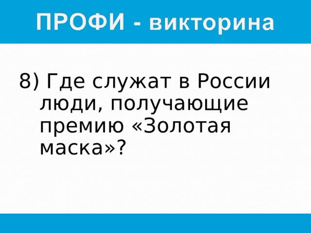 8) Где служат в России люди, получающие премию «Золотая маска»?