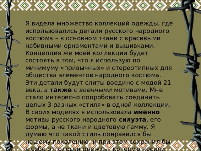 Я видела множество коллекций одежды, где использовались детали русского народного костюма – в основном ткани с красивыми набивными орнаментами и вышивками. Концепция же моей коллекции будет состоять в том, что я использую по минимуму «привычных» и стереотипных для общества элементов народного костюма. Эти детали будут слиты воедино с модой 21 века, а также с военными мотивами. Мне стало интересно попробовать соединить целых 3 разных «стиля» в одной коллекции. В своих моделях я использовала именно мотивы русского народного силуэта , его формы, а не ткани и цветовую гамму. Я думаю что такой стиль понравился бы нашему поколению, и при этом сохранил бы в себе отголоски одежды, которую носили наши предки.