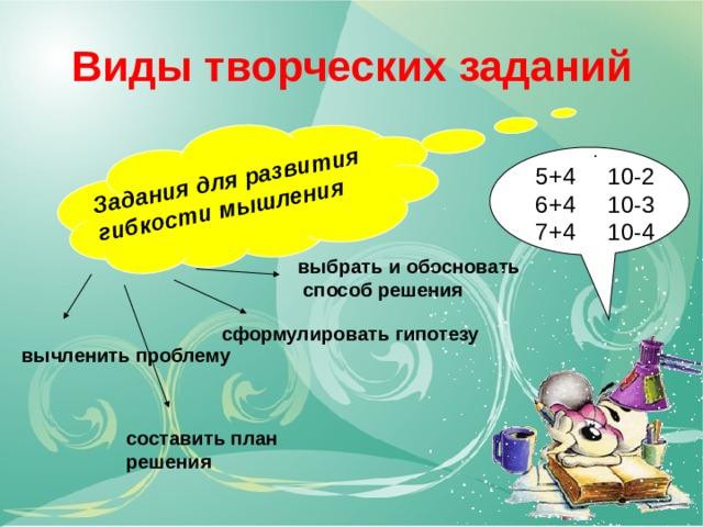 Задания для развития гибкости мышления  составить план решения Виды творческих заданий 5+4 10-2 6+4 10-3 7+4 10-4 выбрать и обосновать  способ решения сформулировать гипотезу вычленить проблему