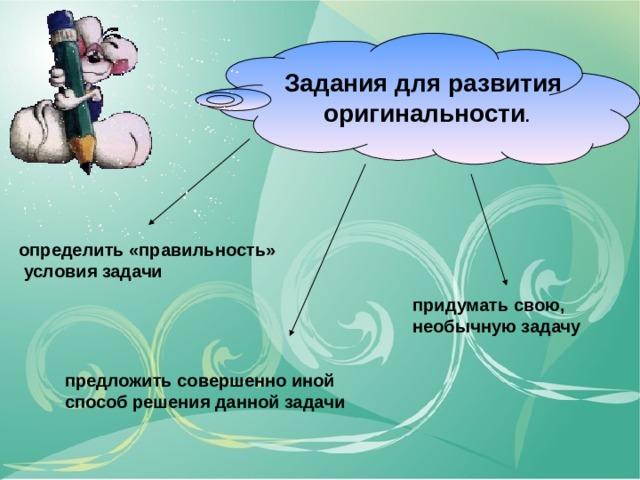 Задания для развития  оригинальности . определить «правильность»  условия задачи придумать свою, необычную задачу предложить совершенно иной способ решения данной задачи