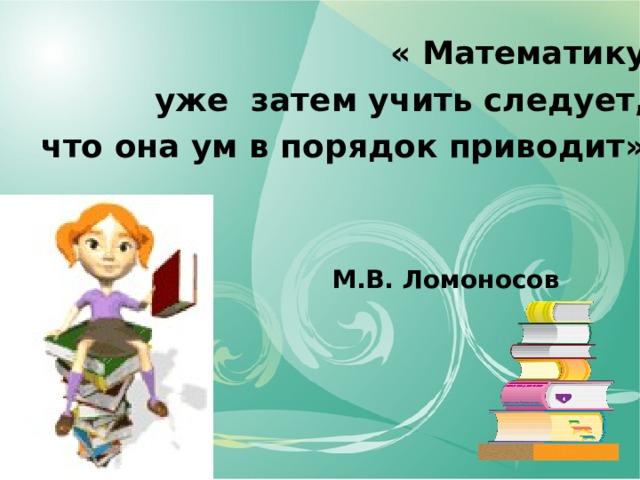 « Математику уже затем учить следует, что она ум в порядок приводит». М.В. Ломоносов