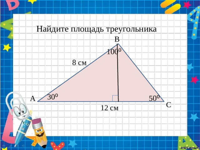 Найдите площадь треугольника В 100 ⁰ 8 см 30 ⁰ А 50 ⁰ С 12 см