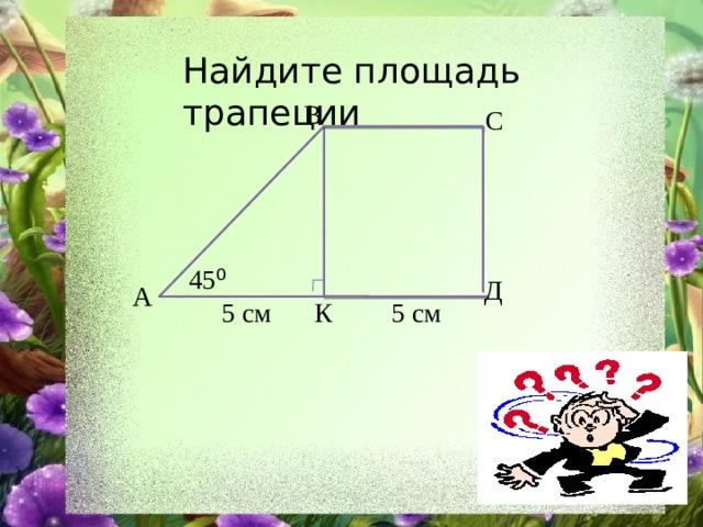 Найдите площадь трапеции В С 45 ⁰ Д А 5 см 5 см К