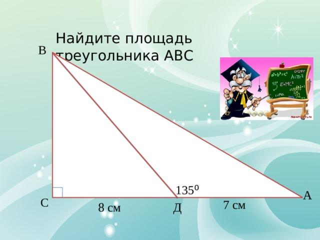 Найдите площадь треугольника АВС В 135 ⁰ А С 7 см Д 8 см