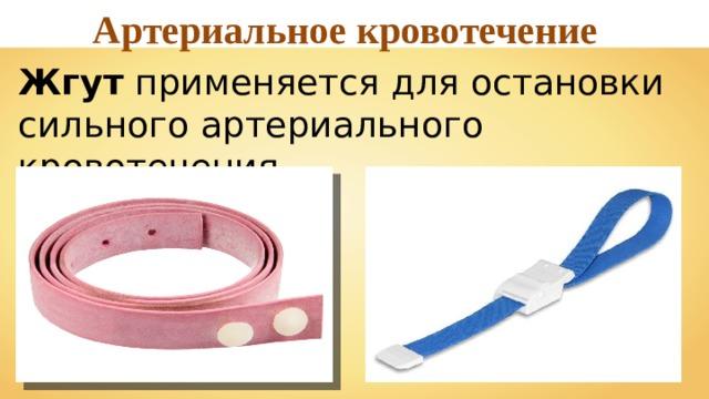 Артериальное кровотечение Жгут применяется для остановки сильного артериального кровотечения.