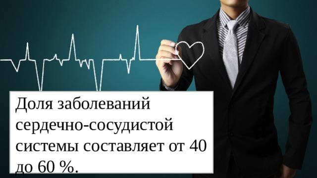 Доля заболеваний сердечно - сосудистой системы составляет от 40 до 60 %.