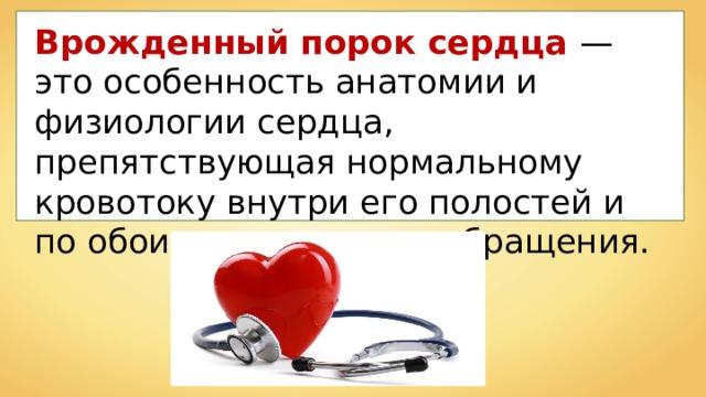 Врожденный порок сердца — это особенность анатомии и физиологии сердца, препятствующая нормальному кровотоку внутри его полостей и по обоим кругам кровообращения.