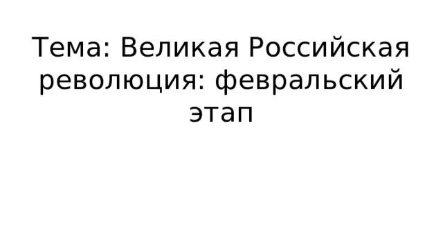 Тема: Великая Российская революция: февральский этап