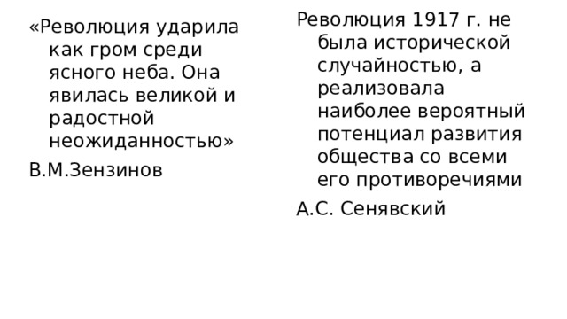 Революция 1917 г. не была исторической случайностью, а реализовала наиболее вероятный потенциал развития общества со всеми его противоречиями А.С. Сенявский «Революция ударила как гром среди ясного неба. Она явилась великой и радостной неожиданностью» В.М.Зензинов
