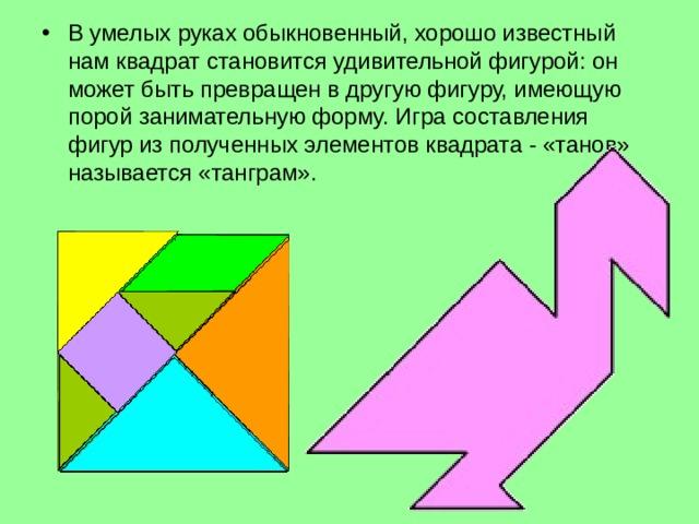 В умелых руках обыкновенный, хорошо известный нам квадрат становится удивительной фигурой: он может быть превращен в другую фигуру, имеющую порой занимательную форму. Игра составления фигур из полученных элементов квадрата - «танов» называется «танграм».