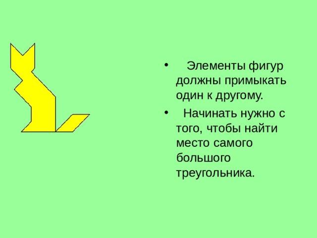Элементы фигур должны примыкать один к другому.  Начинать нужно с того, чтобы найти место самого большого треугольника.