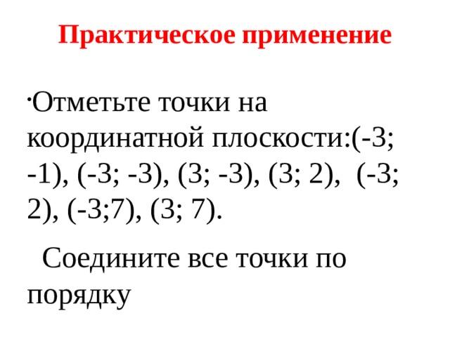Практическое применение Отметьте точки на координатной плоскости:(-3; -1), (-3; -3), (3; -3), (3; 2), (-3; 2), (-3;7), (3; 7).  Соедините все точки по порядку