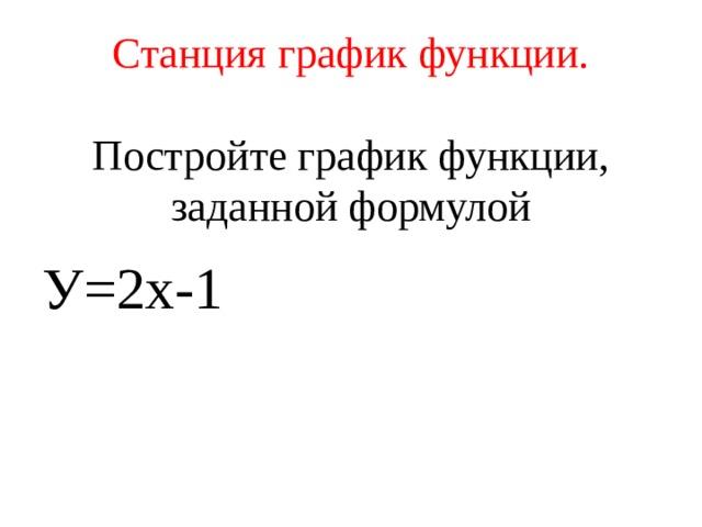 Станция график функции. Постройте график функции, заданной формулой У=2х-1