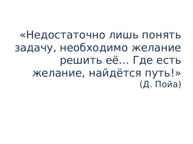 «Недостаточно лишь понять задачу, необходимо желание решить её… Где есть желание, найдётся путь!»  (Д. Пойа)