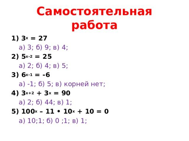 Самостоятельная работа 1) 3 х = 27  а) 3; б) 9; в) 4; 2) 5 х-2 = 25  а) 2; б) 4; в) 5; 3) 6 х-1 = -6  а) -1; б) 5; в) корней нет; 4) 3 х+2 + 3 х = 90  а) 2; б) 44; в) 1; 5) 100 х – 11 • 10 х + 10 = 0  а) 10;1; б) 0 ;1; в) 1;