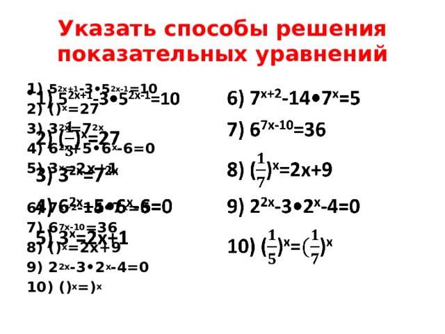 Указать способы решения показательных уравнений 1) 5 2x+1 -3•5 2x-1 =10  2) () x =27 3) 3 2x =7 2x 4) 6 2x +5•6 x -6=0 5) 3 x =2x+1  6) 7 x+2 -14•7 x =5 7) 6 7x-10 =36 8) () x =2x+9 9) 2 2x -3•2 x -4=0 10) () x =) x