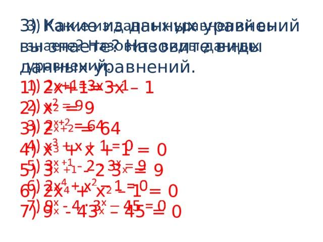 3) Какие из данных уравнений вы знаете? Назовите виды данных уравнений.  1) 2х+1=3х – 1  2) х 2 = 9  3) 2 х+2 = 64  4) х 3 + х + 1 = 0  5) 3 х +1 - 2 3 х = 9  6) 2х 4 + х 2 – 1 = 0  7) 9 х - 43 х – 45 = 0