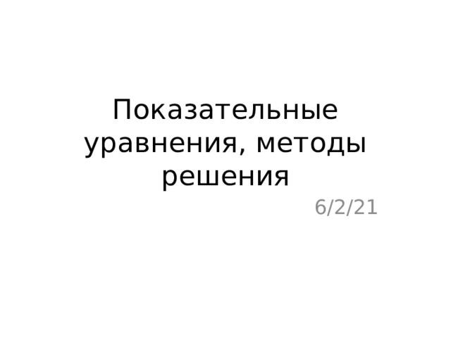 Показательные уравнения, методы решения 6/2/21